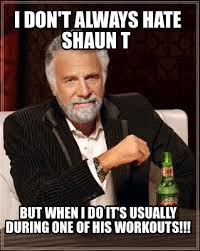 Shaun T Memes - meme creator i don t always hate shaun t but when i do it s