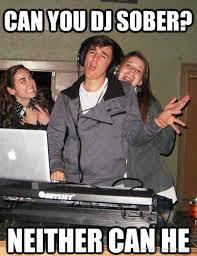 Dj Meme - funny dj pictures can you dj sober