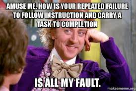 Failure Meme - amuse me how is your repeated failure to follow instruction and
