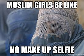 Burka Meme - muslim girls be like no make up selfie burka no selfie meme