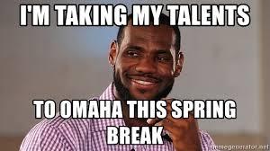 Omaha Meme - i m taking my talents to omaha this spring break lebron james