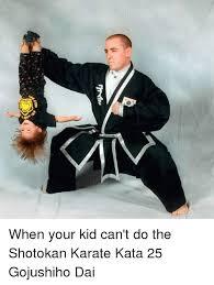 Karate Memes - when your kid can t do the shotokan karate kata 25 gojushiho dai