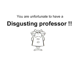 You are unfortunate to have a Disgusting professor    SlideShare