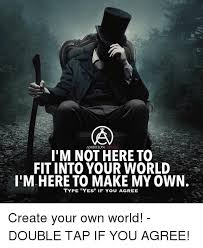 Create My Own Meme With My Own Picture - ambitioncircle i m not here to fit into your world i m here to