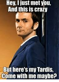 This Is Crazy Meme - hey i just met you and this is crazy but here s my tardis come with