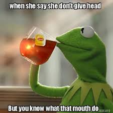 What That Mouth Do Meme - meme creator when she say she don t give head but you know what