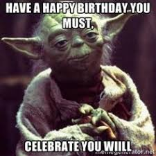 Star Wars Birthday Meme - your birthday it is old you have become yoda happy birthday
