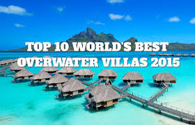 top 10 world u0027s best overwater villas 2015 places to see in your