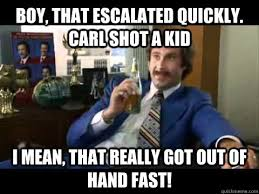 Boy That Escalated Quickly Meme - boy that escalated quickly carl shot a kid i mean that really got