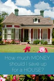 how much money should i save up for a house figuring money out