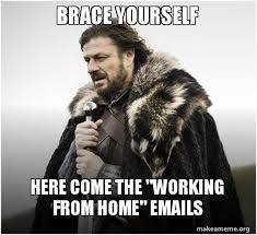 Working From Home Meme - brace yourself here come the working from home emails brace