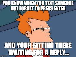 Why You No Reply Meme - you know when you text someone but forget to press enter and your