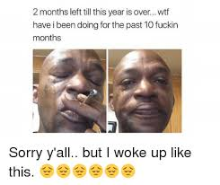 I Woke Up Like This Meme - 2 months left till this year is over wtf have i been doing for the