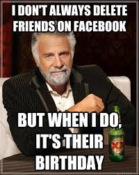 Birthday Memes For Facebook - delete friends on fb funny happy birthday meme