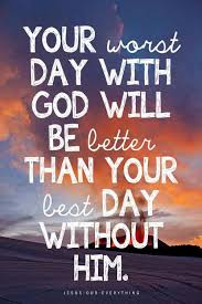 your worst day with god will be better than your best day without