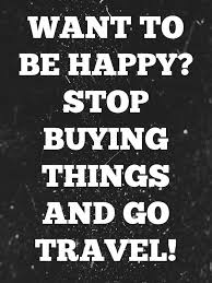 want to be happy stop ing things and go travel