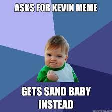 Sand Meme - asks for kevin meme gets sand baby instead success kid quickmeme
