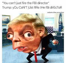 Director Meme - you can t just fire the fbi director dismissal of fbi director