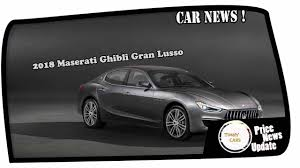 maserati car 2018 news update 2018 maserati ghibli gran lusso youtube