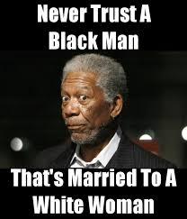 Black Man White Woman Meme - never trust a black man that s married to a white woman poster