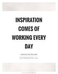 inspiration comes of working every day picture quotes