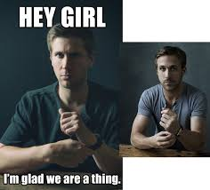 Seriously Girl Meme - this ryan gosling look alike recreated some hey girl memes for