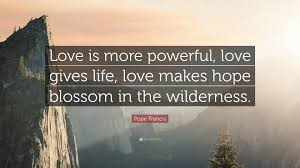 Life Love Quotes by Pope Francis Quote U201clove Is More Powerful Love Gives Life Love
