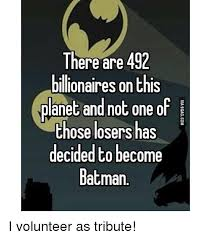 I Volunteer Meme - there are 492 billionaires on this planet and not one of those