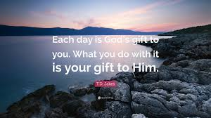 s gift for him t d jakes quote each day is god s gift to you what you do with
