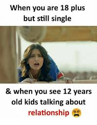 18 Plus Memes - when you are 18 plus but still single when you see 12 years old