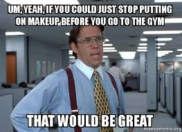 Gym Rats Meme - um yeah if you could just stop putting on makeup before you go to