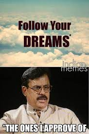 Indian Parents Memes - follow your dreams after your daddy s approval xd desi humor