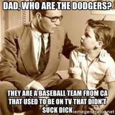 Dodgers Suck Meme - dad who are the dodgers they are a baseball team from ca that used