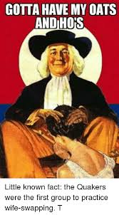 Quaker Memes - gotta have my oats and hops little known fact the quakers were the