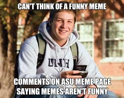 Funny Meme Saying - can t think of a funny meme comments on asu meme page saying memes