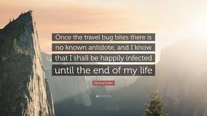 Michael palin quote once the travel bug bites there is no known
