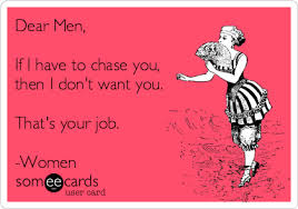 dear men if i have to chase you then i don t want you that s