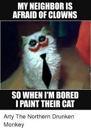 Drunken Memes - my neighbor is afraid of clowns so when imbored i paint their cat