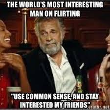 Worlds Most Interesting Man Meme - the world s most interesting man on flirting use common sense and