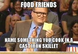 Line Cook Memes - food friends name something you cook in a cast iron skillet drew