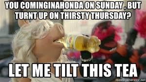 Turnt Up Meme - you cominginahonda on sunday but turnt up on thirsty thursday let