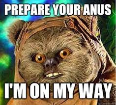 Prepare Your Anus Memes - blunderhyfj prepare your anus ewok meme