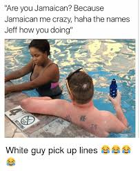 Pick Up Guy Meme - are you jamaican because jamaican me crazy haha the names jeff