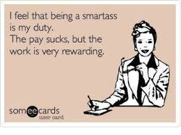 Smartass Memes - i feel that being a smartass is my duty the pay sucks but the work