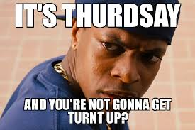 Turnt Meme - turn up its friday it s thurdsay and you re not gonna get turnt