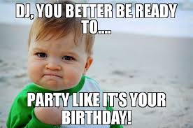 Meme Dj - dj you better be ready to party like it s your birthday meme