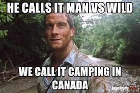 Man Vs Wild Meme - he calls it man vs wild we call it cing in canada bear grylls