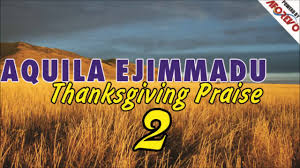 songs of praise and thanksgiving aquila ejimmadu thanksgiving praise 2 2017 prasie and worship