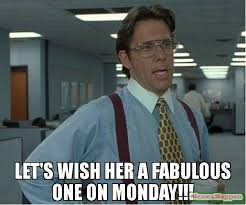 That D Be Great Meme Generator - let s wish her a fabulous one on monday meme thatd be great