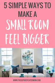 how to make a small room feel bigger 5 simple ways to make a small room feel bigger the sophisticated